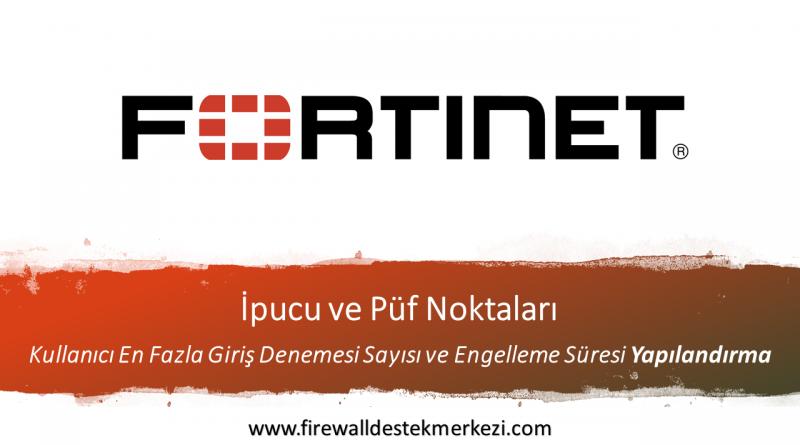 Fortigate Kullanıcı En Fazla Giriş Denemesi Sayısı ve Engelleme Süresi Yapılandırma